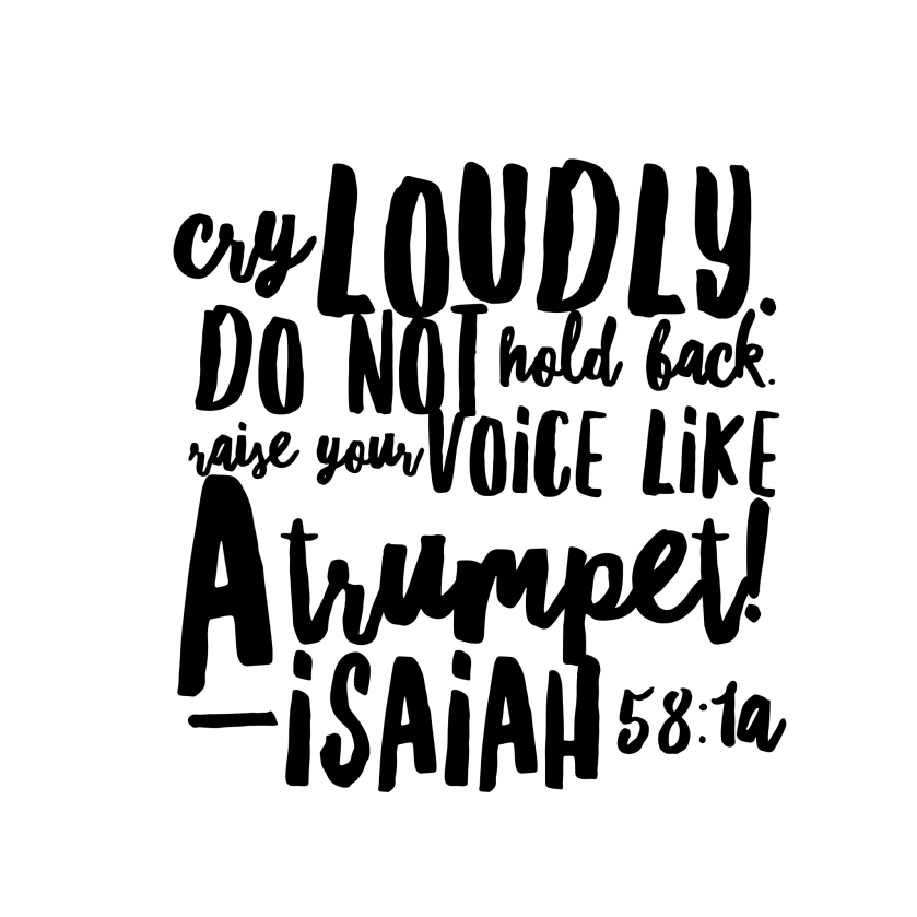 Cry loudly. Do not hold back. Raise your voice like a trumpet! Isaiah 58:1a