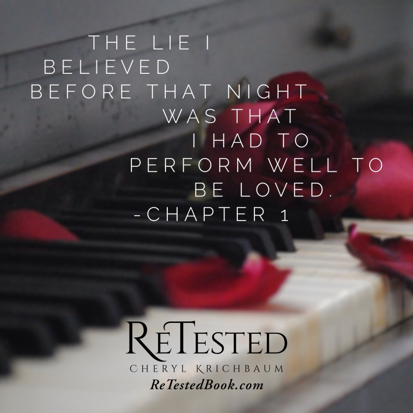 The lie I believed before that night was that I had to perform well to be loved. -Chapter 1 ReTested by Cheryl Krichbaum retestedbook.com