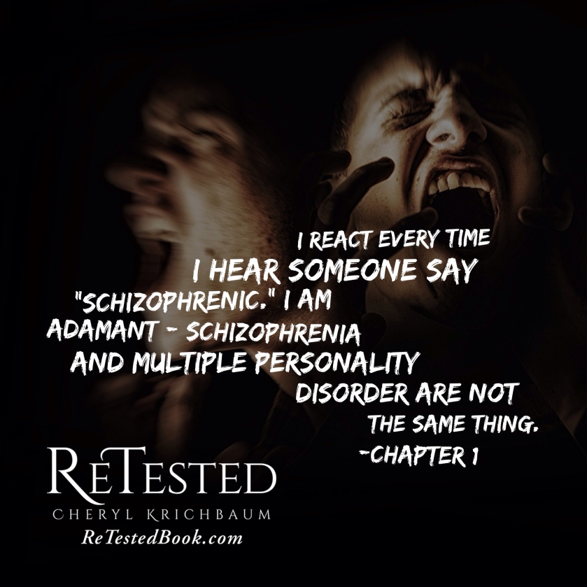 "I react every time I hear someone say ""schizophrenic."" I am adamant: schizophrenia and multiple personality disorder are not the same thing. -Chapter 1 ReTested by Cheryl Krichbaum retestedbook.com"